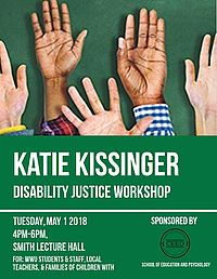 Flyer advertising Katie Kissinger Disability Justice Workshop: Tuesday, May 1, 2018 4-6 p.m., Smith Lecture Hall: For WWU students and staff, local teachers, and families of children with disabilities